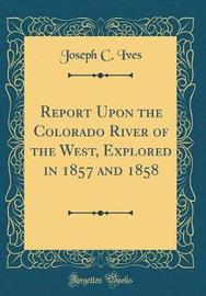 Report Upon the Colorado River of the West, Explored in 1857 and 1858 (Classic Reprint) by Joseph C Ives