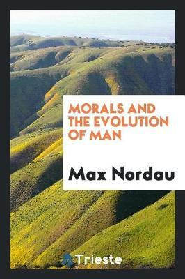 Morals and the Evolution of Man by Max Nordau