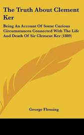 The Truth about Clement Ker: Being an Account of Some Curious Circumstances Connected with the Life and Death of Sir Clement Ker (1889) by George Fleming