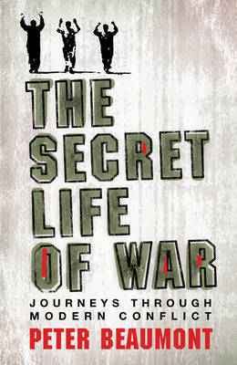 The Secret Life of War: Journeys Through Modern Conflict by Peter Beaumont