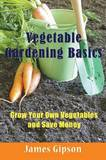 Vegetable Gardening Basics: Grow Your Own Vegetables and Save Money by James Gipson