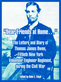 Dear Friends at Home.: The Letters and Diary of Thomas James Owen, Fiftieth New York Volunteer Engineer Regiment, During the Civil War by Thomas, James Owen image