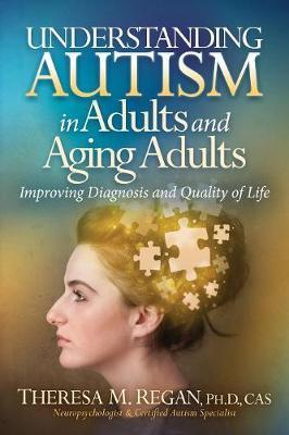 Understanding Autism in Adults and Aging Adults by Theresa Regan Phd