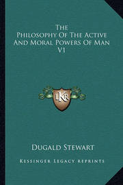 The Philosophy of the Active and Moral Powers of Man V1 by Dugald Stewart