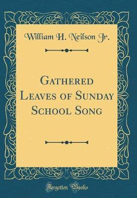 Gathered Leaves of Sunday School Song (Classic Reprint) by William H Neilson Jr image