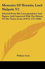 Memoirs of Horatio, Lord Walpole V2: Selected from His Correspondence and Papers, and Connected with the History of the Times, from 1678 to 1757 (1820) by William Coxe
