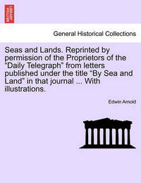 Seas and Lands. Reprinted by Permission of the Proprietors of the Daily Telegraph from Letters Published Under the Title by Sea and Land in That Journal. with Illustrations. by Edwin Arnold