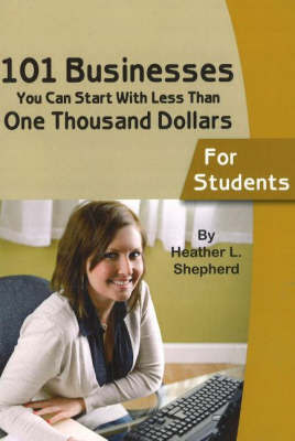101 Businesses You Can Start with Less Than One Thousand Dollars - For Students by Heather L. Shepherd