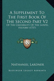 A Supplement to the First Book of the Second Part V2: Of the Credibility of the Gospel History (1757) by Nathaniel Lardner