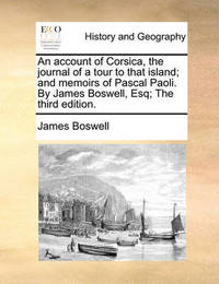 An Account of Corsica, the Journal of a Tour to That Island; And Memoirs of Pascal Paoli. by James Boswell, Esq; The Third Edition. by James Boswell