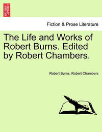 The Life and Works of Robert Burns. Edited by Robert Chambers. by Robert Burns