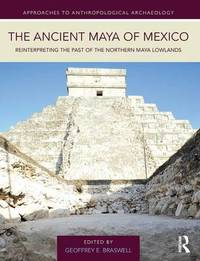 The Ancient Maya of Mexico by Geoffrey E Braswell