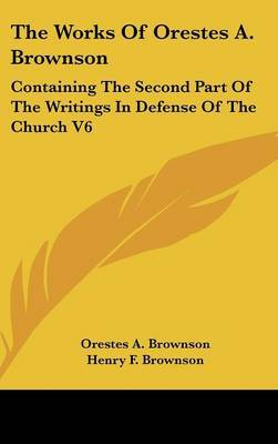 The Works Of Orestes A. Brownson: Containing The Second Part Of The Writings In Defense Of The Church V6 by Orestes A. Brownson image