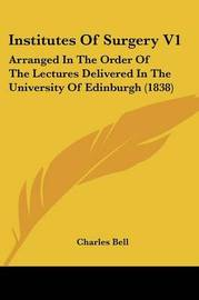 Institutes of Surgery V1: Arranged in the Order of the Lectures Delivered in the University of Edinburgh (1838) by Charles Bell