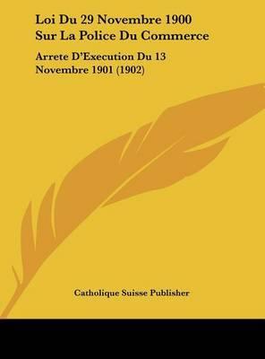 Loi Du 29 Novembre 1900 Sur La Police Du Commerce: Arrete D'Execution Du 13 Novembre 1901 (1902) by Suisse Publisher Catholique Suisse Publisher image