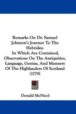 Remarks On Dr. Samuel Johnson's Journey To The Hebrides: In Which Are Contained, Observations On The Antiquities, Language, Genius, And Manners Of The Highlanders Of Scotland (1779) by Donald McNicol