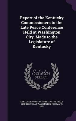 Report of the Kentucky Commissioners to the Late Peace Conference Held at Washington City, Made to the Legislature of Kentucky