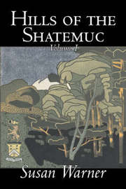 Hills of the Shatemuc, Volume I of II by Susan Warner, Fiction, Literary, Romance, Historical by Susan Warner
