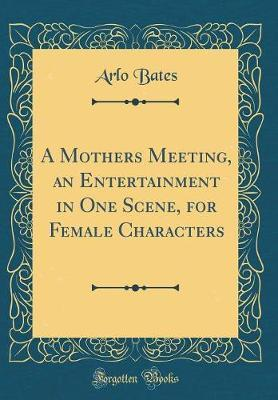 A Mothers Meeting, an Entertainment in One Scene, for Female Characters (Classic Reprint) by Arlo Bates