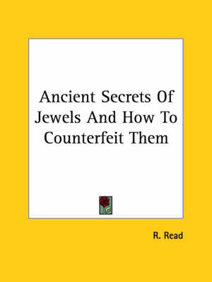 Ancient Secrets of Jewels and How to Counterfeit Them by R. Read