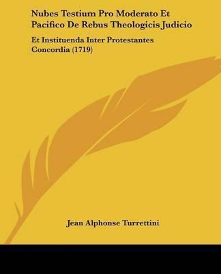 Nubes Testium Pro Moderato Et Pacifico De Rebus Theologicis Judicio: Et Instituenda Inter Protestantes Concordia (1719) by Jean Alphonse Turrettini