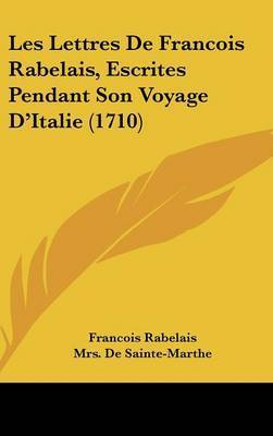 Les Lettres De Francois Rabelais, Escrites Pendant Son Voyage D'Italie (1710) by Francois Rabelais