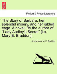 """The Story of Barbara; Her Splendid Misery, and Her Gilded Cage. a Novel. by the Author of """"Lady Audley's Secret"""" [I.E. Mary E. Braddon]. by * Anonymous"""