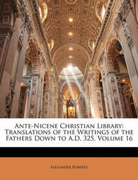 Ante-Nicene Christian Library: Translations of the Writings of the Fathers Down to A.D. 325, Volume 16 by Rev Alexander Roberts, PhD