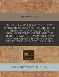 The Rule and Exercises of Holy Living in Which Are Described the Means and Instruments of Obtaining Every Vertue and the Remedies Against Every Vice, and Considerations Serving to the Resisting All Temptations (1700) by Jeremy Taylor