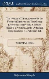 The Honour of Christ Advanced by the Fidelity of Ministers and Their Being Received as Sent by Him. a Sermon Preach'd at Westfield, at the Ordination of the Reverend, Mr. Nehemiah Bull by William Williams