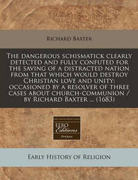 The Dangerous Schismatick Clearly Detected and Fully Confuted for the Saving of a Distracted Nation from That Which Would Destroy Christian Love and Unity by Richard Baxter