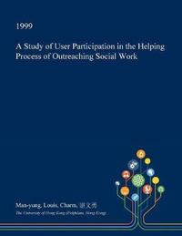A Study of User Participation in the Helping Process of Outreaching Social Work by Man-Yung Louis Charm image
