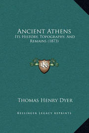 Ancient Athens: Its History, Topography, and Remains (1873) by Thomas Henry Dyer