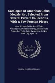 Catalogue of American Coins, Medals, &C., Selected from Several Private Collections, with a Few Foreign Pieces by William Elliot Woodward