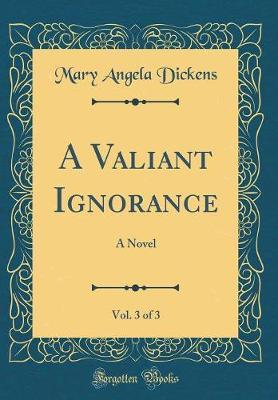 A Valiant Ignorance, Vol. 3 of 3 by Mary Angela Dickens