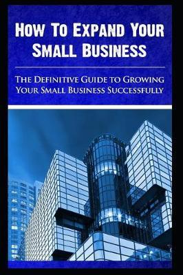 How to expand your small business - The Definitive Guide To -Growing Your Small Business Successfully by Maurice Chavez