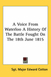 A Voice from Waterloo a History of the Battle Fought on the 18th June 1815 by Sgt Major Edward Cotton image
