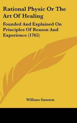 Rational Physic Or The Art Of Healing: Founded And Explained On Principles Of Reason And Experience (1765) by William Samson image