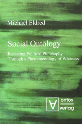 Social Ontology: Recasting Political Philosophy Through a Phenomenology of Whoness by Michael Eldred