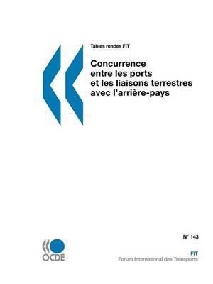 Tables Rondes FIT Concurrence Entre Les Ports Et Les Liaisons Terrestres Avec L'arriere-pays by OECD Publishing
