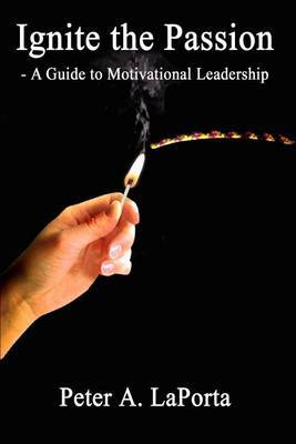 Ignite the Passion - a Guide to Motivational Leadership by Peter A. LaPorta image