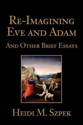 Re-Imagining Eve and Adam: And Other Brief Essays by Heidi Szpek