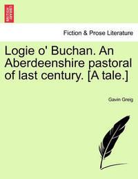 Logie O' Buchan. an Aberdeenshire Pastoral of Last Century. [A Tale.] by Gavin Greig