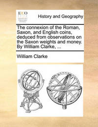 The Connexion of the Roman, Saxon, and English Coins, Deduced from Observations on the Saxon Weights and Money. by William Clarke, by William Clarke