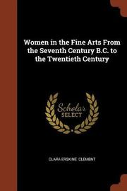 Women in the Fine Arts from the Seventh Century B.C. to the Twentieth Century by Clara Erskine Clement