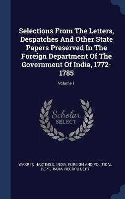Selections from the Letters, Despatches and Other State Papers Preserved in the Foreign Department of the Government of India, 1772-1785; Volume 1 by Warren Hastings image