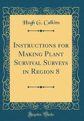 Instructions for Making Plant Survival Surveys in Region 8 (Classic Reprint) by Hugh G Calkins