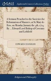A Sermon Preached to the Societies for Reformation of Manners, at St.Mary-Le-Bow, on Monday January the 4th, 1724. by ... Edward Lord Bishop of Coventry and Lichfield by Edward Chandler image