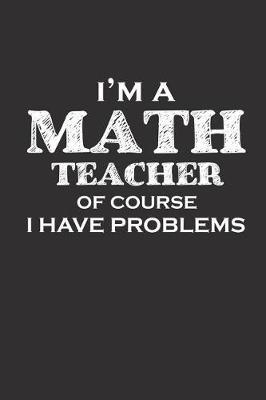 I'm a Math Teacher of Course I Have Problems by Teacher Appreciation