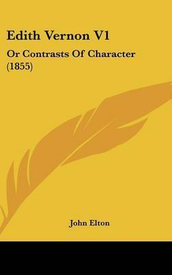 Edith Vernon V1: Or Contrasts Of Character (1855) by John Elton